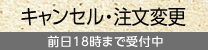 キャンセル・注文変更/  前日18時まで受付中